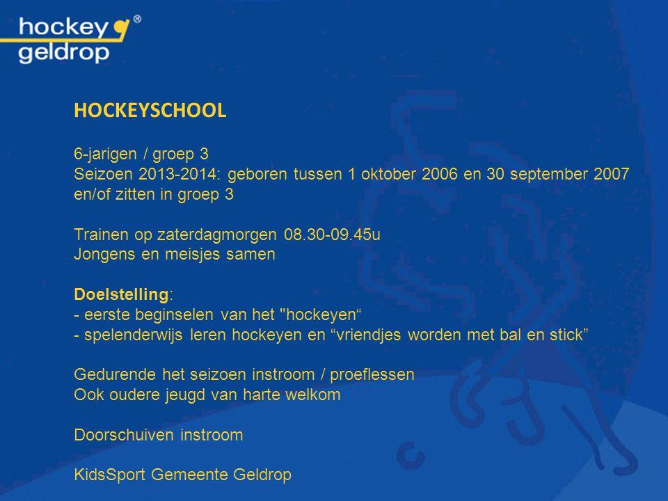 HOCKEYSCHOOL 6-jarigen / groep 3 Seizoen 2013-2014: geboren tussen 1 oktober 2006 en 30 september 2007 en/of zitten in groep 3 Trainen op zaterdagmorg
