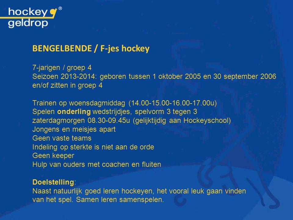 BENGELBENDE / F-jes hockey 7-jarigen / groep 4 Seizoen 2013-2014: geboren tussen 1 oktober 2005 en 30 september 2006 en/of zitten in groep 4 Trainen o