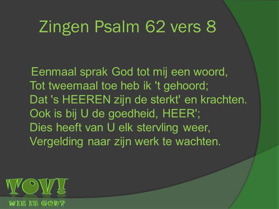 Zingen Psalm 62 vers 8 Eenmaal sprak God tot mij een woord, Tot tweemaal toe heb ik 't gehoord; Dat 's HEEREN zijn de sterkt' en krachten. Ook is bij