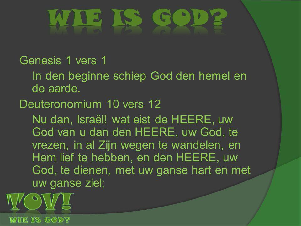 Genesis 1 vers 1 In den beginne schiep God den hemel en de aarde. Deuteronomium 10 vers 12 Nu dan, Israël! wat eist de HEERE, uw God van u dan den HEE