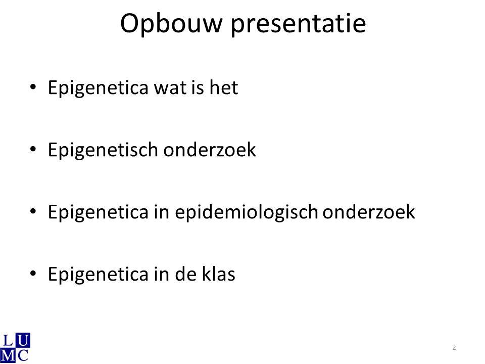 Opbouw presentatie Epigenetica wat is het Epigenetisch onderzoek Epigenetica in epidemiologisch onderzoek Epigenetica in de klas 2
