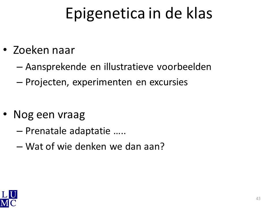 Epigenetica in de klas Zoeken naar – Aansprekende en illustratieve voorbeelden – Projecten, experimenten en excursies Nog een vraag – Prenatale adapta