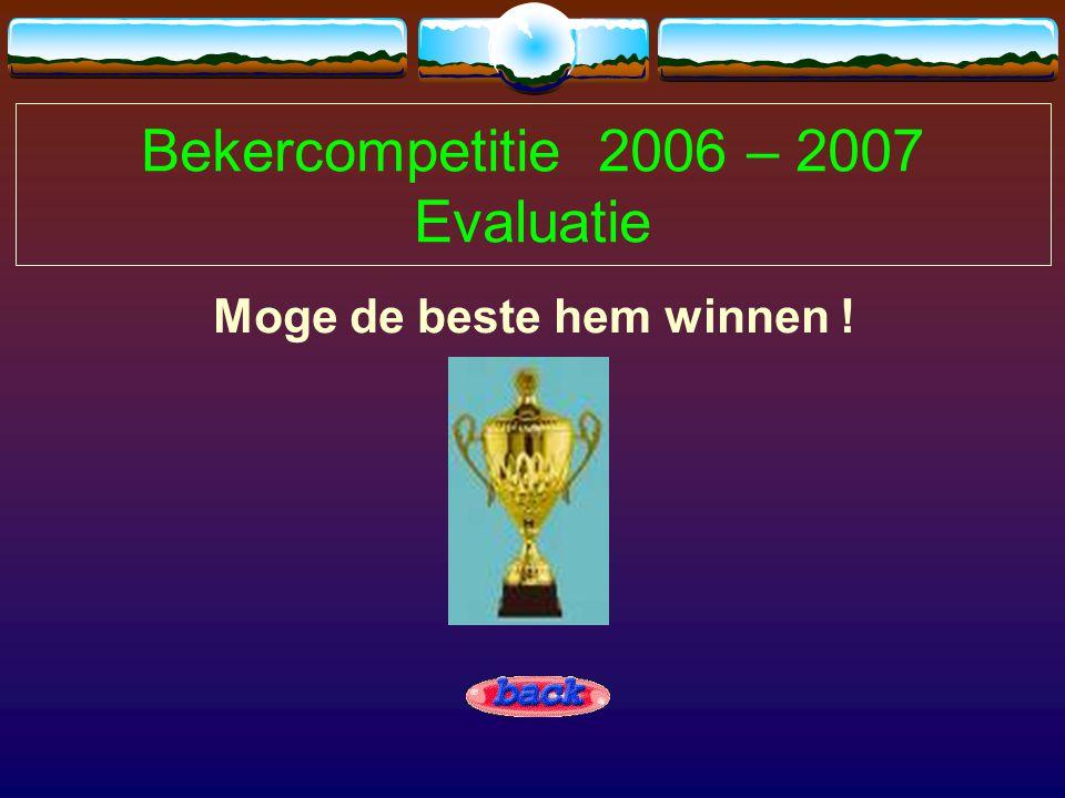 Bekercompetitie 2006 – 2007 Evaluatie Moge de beste hem winnen !