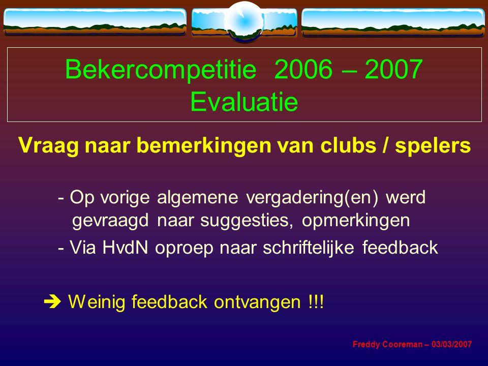 Bekercompetitie 2006 – 2007 Evaluatie Vraag naar bemerkingen van clubs / spelers - Op vorige algemene vergadering(en) werd gevraagd naar suggesties, opmerkingen - Via HvdN oproep naar schriftelijke feedback  Weinig feedback ontvangen !!.