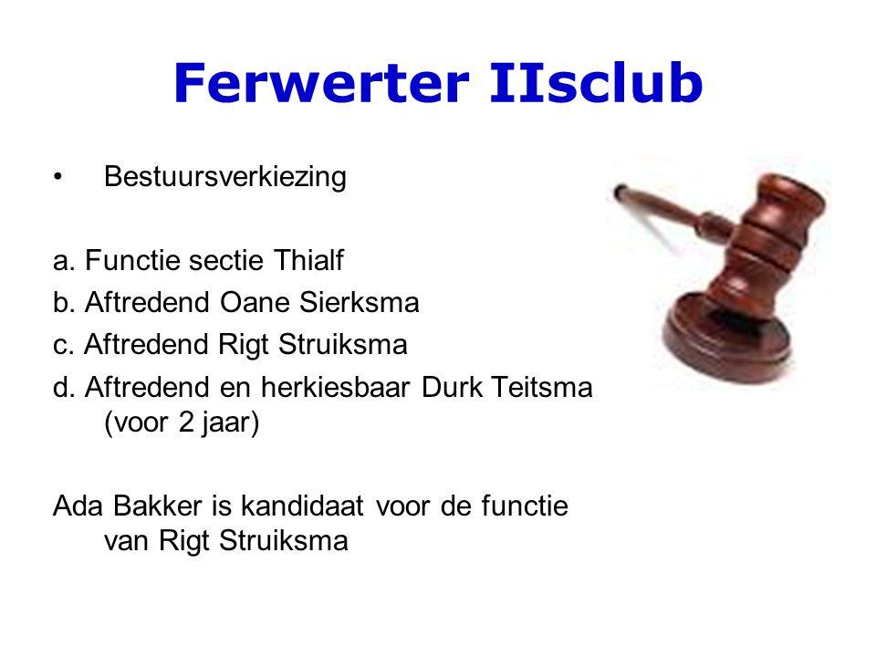 Ferwerter IIsclub Bestuursverkiezing a. Functie sectie Thialf b. Aftredend Oane Sierksma c. Aftredend Rigt Struiksma d. Aftredend en herkiesbaar Durk