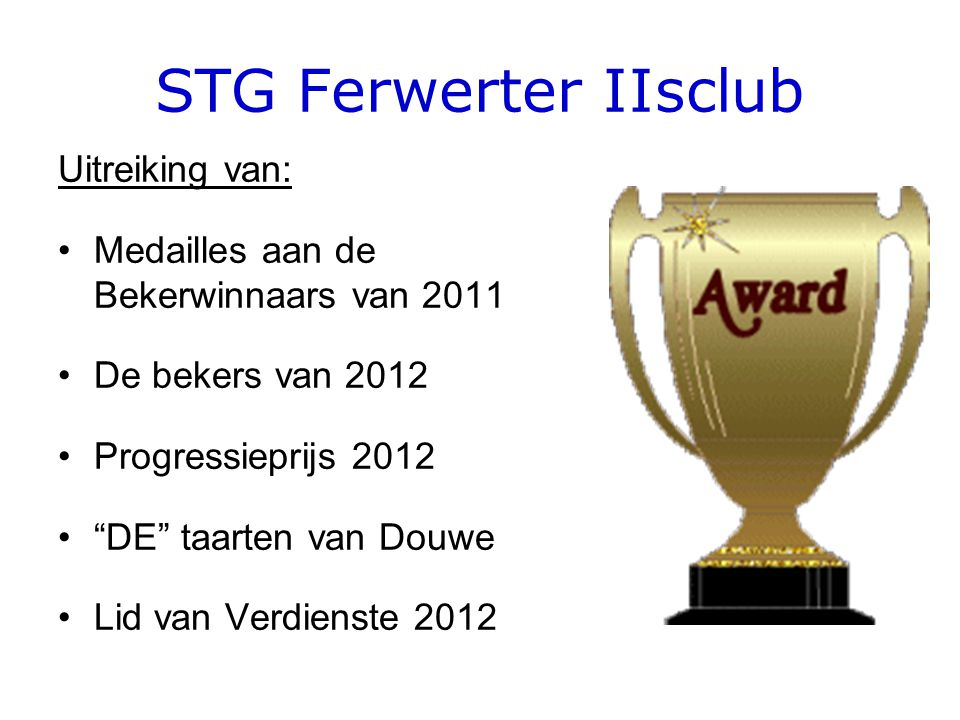 STG Ferwerter IIsclub Uitreiking van: Medailles aan de Bekerwinnaars van 2011 De bekers van 2012 Progressieprijs 2012 DE taarten van Douwe Lid van Verdienste 2012