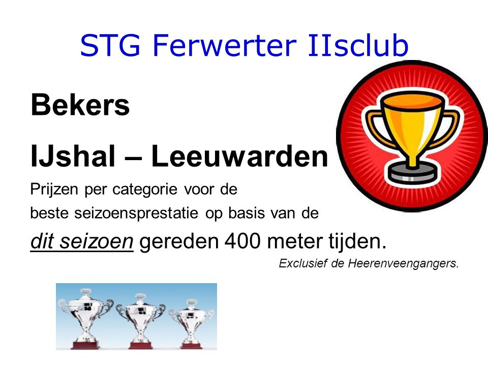 STG Ferwerter IIsclub Bekers IJshal – Leeuwarden Prijzen per categorie voor de beste seizoensprestatie op basis van de dit seizoen gereden 400 meter tijden.