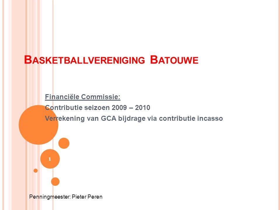 B ASKETBALLVERENIGING B ATOUWE Financiële Commissie: Contributie seizoen 2009 – 2010 Verrekening van GCA bijdrage via contributie incasso 1 Penningmee