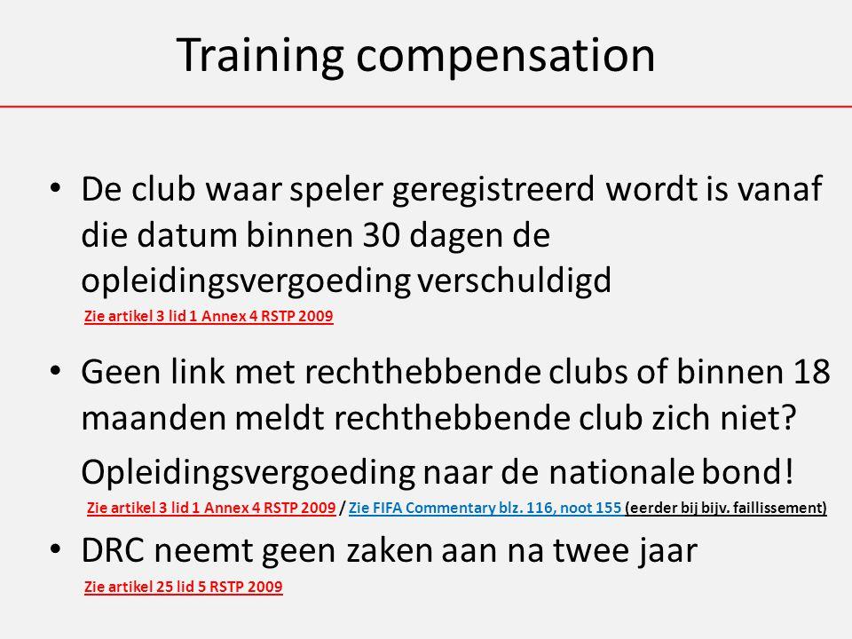Training compensation De club waar speler geregistreerd wordt is vanaf die datum binnen 30 dagen de opleidingsvergoeding verschuldigd Zie artikel 3 lid 1 Annex 4 RSTP 2009 Geen link met rechthebbende clubs of binnen 18 maanden meldt rechthebbende club zich niet.