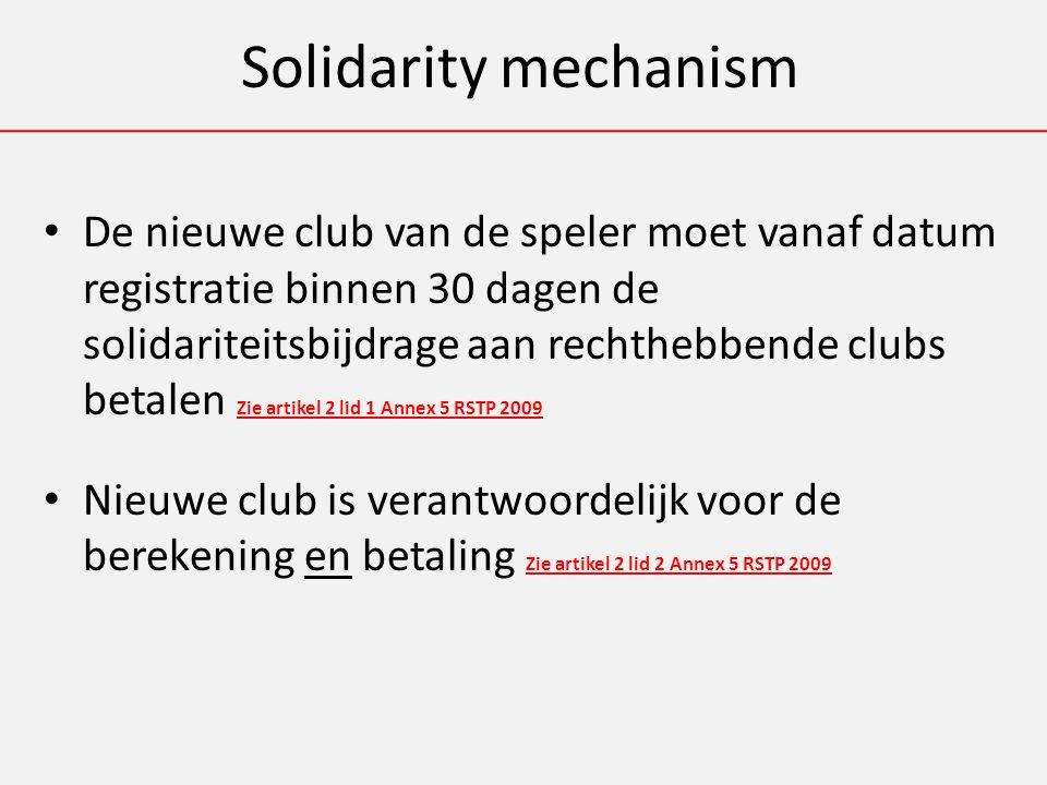 Solidarity mechanism De nieuwe club van de speler moet vanaf datum registratie binnen 30 dagen de solidariteitsbijdrage aan rechthebbende clubs betalen Zie artikel 2 lid 1 Annex 5 RSTP 2009 Nieuwe club is verantwoordelijk voor de berekening en betaling Zie artikel 2 lid 2 Annex 5 RSTP 2009
