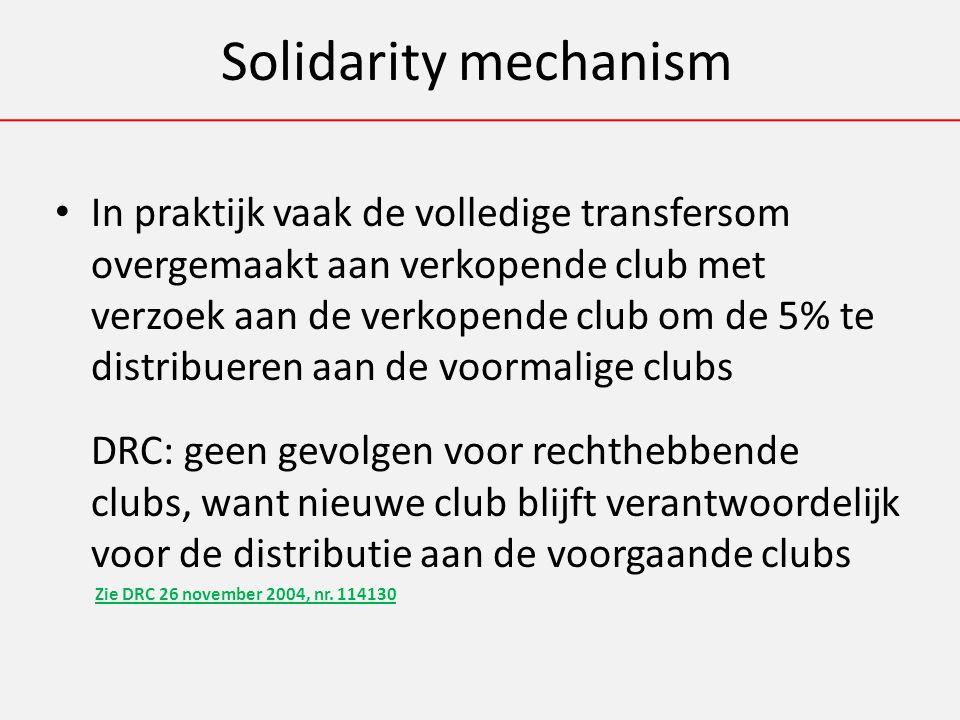 Solidarity mechanism In praktijk vaak de volledige transfersom overgemaakt aan verkopende club met verzoek aan de verkopende club om de 5% te distribueren aan de voormalige clubs DRC: geen gevolgen voor rechthebbende clubs, want nieuwe club blijft verantwoordelijk voor de distributie aan de voorgaande clubs Zie DRC 26 november 2004, nr.