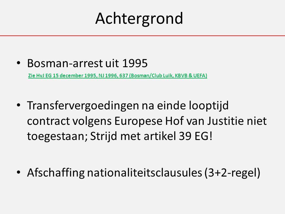 Achtergrond Bosman-arrest uit 1995 Zie HvJ EG 15 december 1995, NJ 1996, 637 (Bosman/Club Luik, KBVB & UEFA) Transfervergoedingen na einde looptijd contract volgens Europese Hof van Justitie niet toegestaan; Strijd met artikel 39 EG.