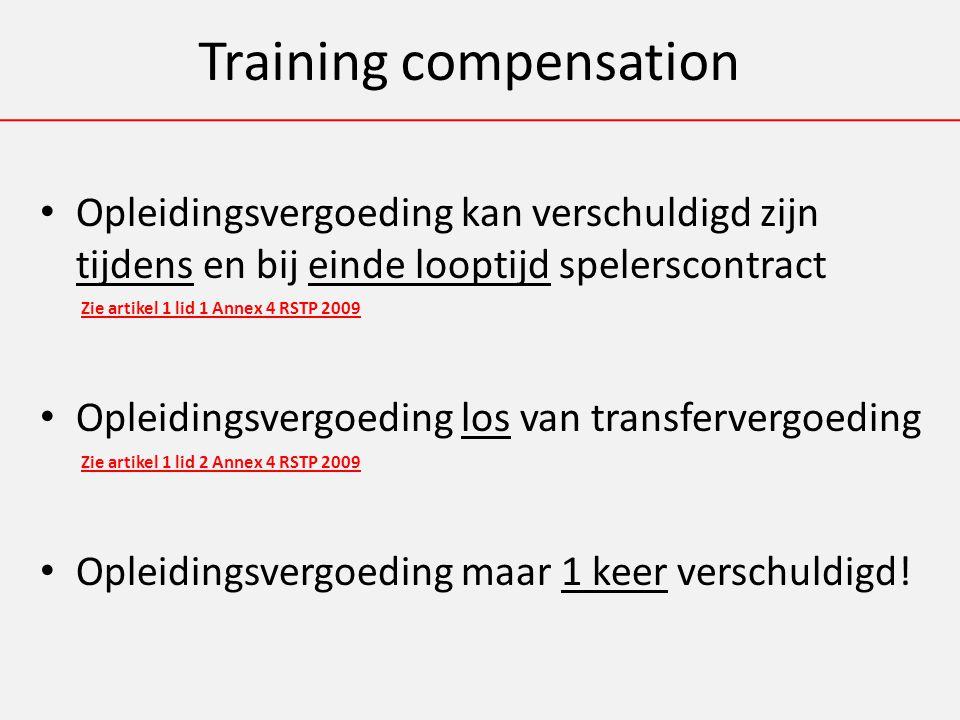 Training compensation Opleidingsvergoeding kan verschuldigd zijn tijdens en bij einde looptijd spelerscontract Zie artikel 1 lid 1 Annex 4 RSTP 2009 Opleidingsvergoeding los van transfervergoeding Zie artikel 1 lid 2 Annex 4 RSTP 2009 Opleidingsvergoeding maar 1 keer verschuldigd!