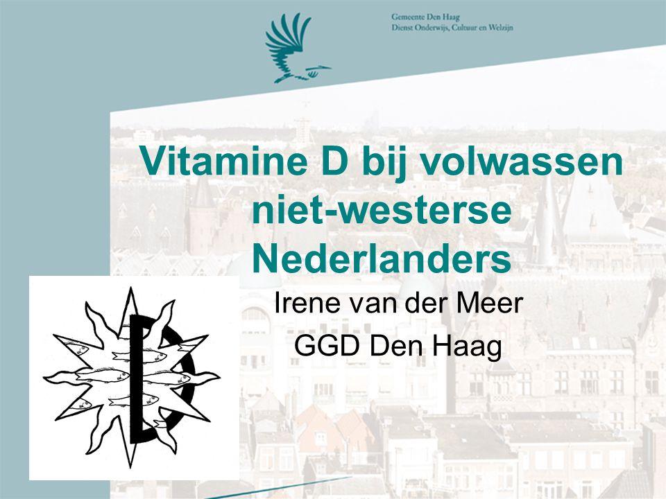 Vitamine D bij volwassen niet-westerse Nederlanders Irene van der Meer GGD Den Haag