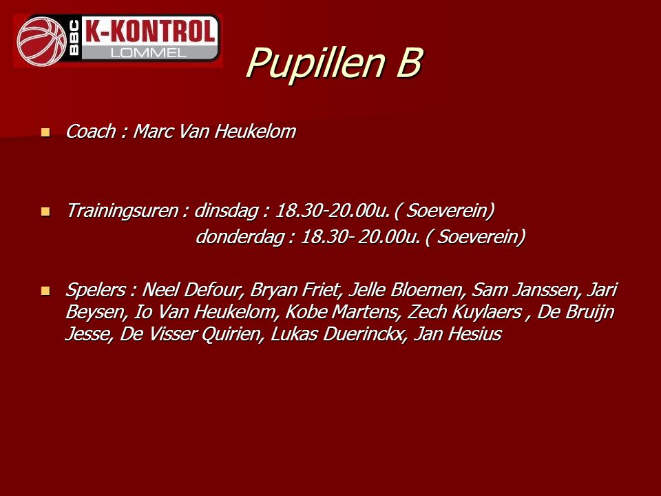 Pupillen B Coach : Marc Van Heukelom Coach : Marc Van Heukelom Trainingsuren : dinsdag : 18.30-20.00u. ( Soeverein) Trainingsuren : dinsdag : 18.30-20