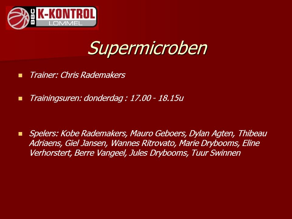 Supermicroben Trainer: Chris Rademakers Trainingsuren: donderdag : 17.00 - 18.15u Spelers: Kobe Rademakers, Mauro Geboers, Dylan Agten, Thibeau Adriaens, Giel Jansen, Wannes Ritrovato, Marie Drybooms, Eline Verhorstert, Berre Vangeel, Jules Drybooms, Tuur Swinnen