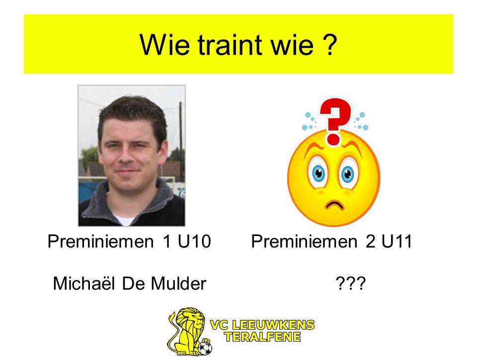 Wie traint wie ? Preminiemen 1 U10 Michaël De Mulder Preminiemen 2 U11 ???
