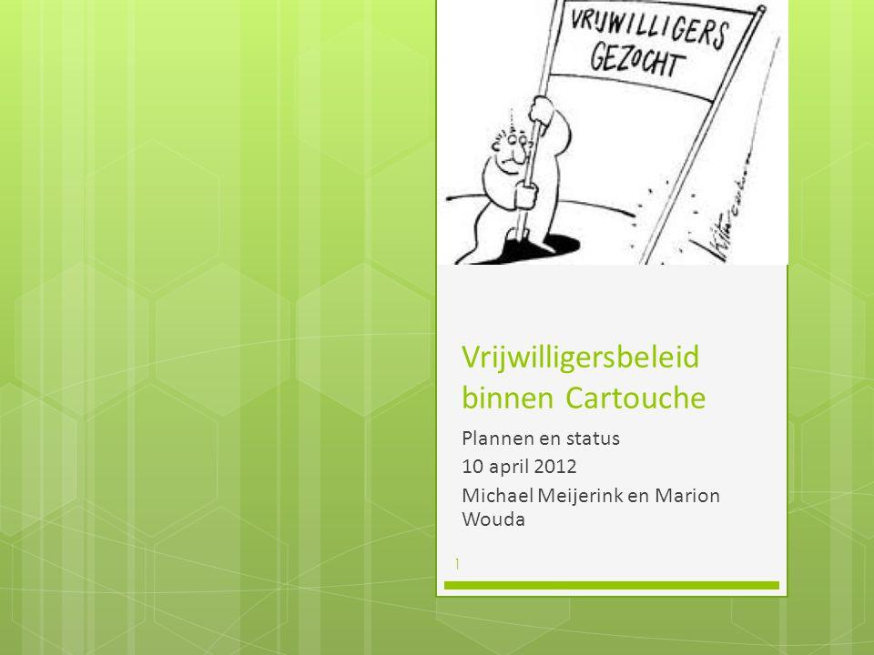 Vrijwilligersbeleid binnen Cartouche Plannen en status 10 april 2012 Michael Meijerink en Marion Wouda 1