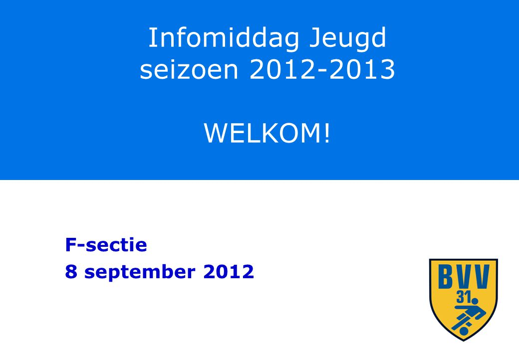 Infomiddag Jeugd seizoen 2012-2013 WELKOM! F-sectie 8 september 2012