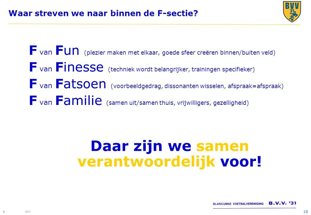18 © 2010 Waar streven we naar binnen de F-sectie? F van Fun (plezier maken met elkaar, goede sfeer creëren binnen/buiten veld) F van Finesse (technie