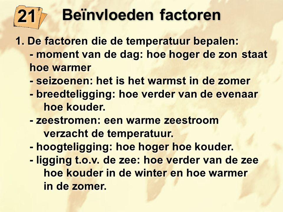 Beïnvloeden factoren 21 1. De factoren die de temperatuur bepalen: - moment van de dag: hoe hoger de zon staat hoe warmer - seizoenen: het is het warm