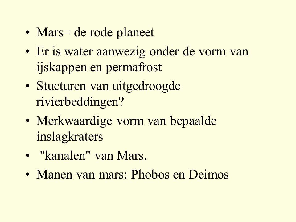 Mars= de rode planeet Er is water aanwezig onder de vorm van ijskappen en permafrost Stucturen van uitgedroogde rivierbeddingen? Merkwaardige vorm van