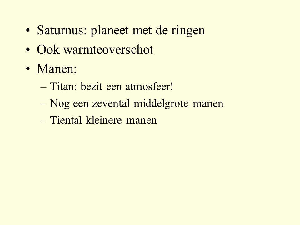Saturnus: planeet met de ringen Ook warmteoverschot Manen: –Titan: bezit een atmosfeer! –Nog een zevental middelgrote manen –Tiental kleinere manen
