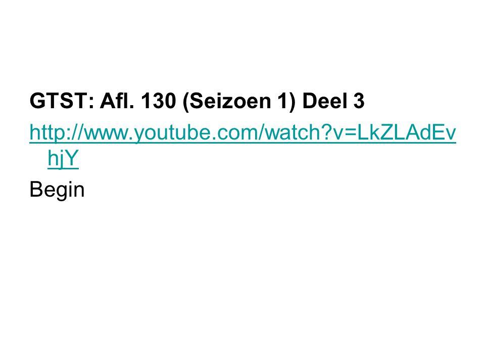 GTST: Afl. 130 (Seizoen 1) Deel 3 http://www.youtube.com/watch?v=LkZLAdEv hjY Begin