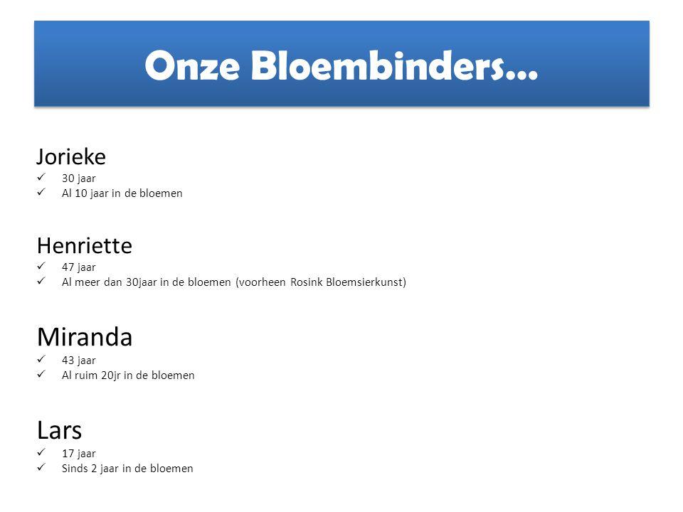 Onze Bloembinders… Jorieke 30 jaar Al 10 jaar in de bloemen Henriette 47 jaar Al meer dan 30jaar in de bloemen (voorheen Rosink Bloemsierkunst) Mirand