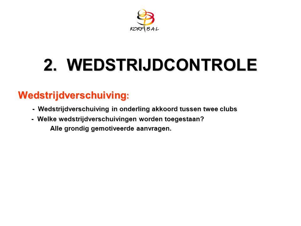 2. WEDSTRIJDCONTROLE Wedstrijdverschuiving : - Wedstrijdverschuiving in onderling akkoord tussen twee clubs - Wedstrijdverschuiving in onderling akkoo