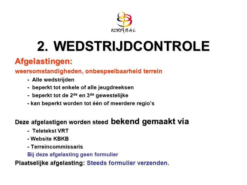 2.WEDSTRIJDCONTROLE Afgelastingen: weersomstandigheden, onbespeelbaarheid terrein - Alle wedstrijden - beperkt tot enkele of alle jeugdreeksen - beperkt tot de 2 de en 3 de gewestelijke - kan beperkt worden tot één of meerdere regio's Deze afgelastigen worden steed bekend gemaakt via - Teletekst VRT - Website KBKB - Terreincommissaris Bij deze afgelasting geen formulier Plaatselijke afgelasting: Steeds formulier verzenden.