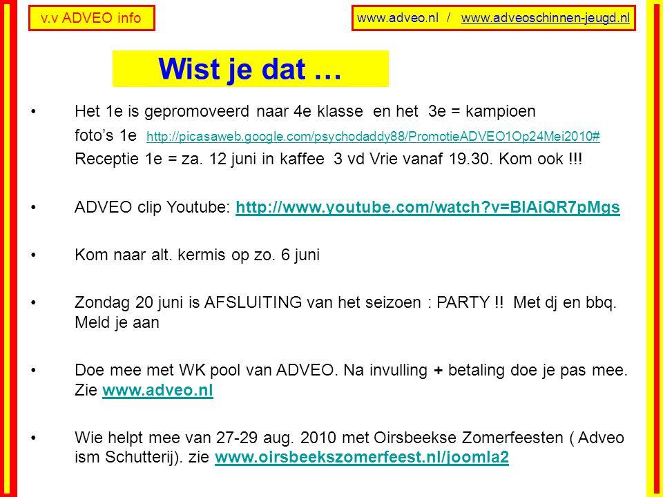 v.v ADVEO info www.adveo.nl / www.adveoschinnen-jeugd.nl Het 1e is gepromoveerd naar 4e klasse en het 3e = kampioen foto's 1e http://picasaweb.google.com/psychodaddy88/PromotieADVEO1Op24Mei2010# http://picasaweb.google.com/psychodaddy88/PromotieADVEO1Op24Mei2010# Receptie 1e = za.