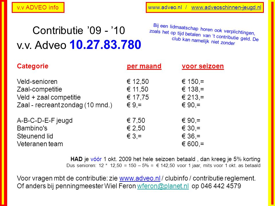 v.v ADVEO info www.adveo.nl / www.adveoschinnen-jeugd.nl Categorie per maandvoor seizoen Veld-senioren € 12,50€ 150,= Zaal-competitie € 11,50€ 138,= Veld + zaal competitie € 17,75€ 213,= Zaal - recreant zondag (10 mnd.) € 9,=€ 90,= A-B-C-D-E-F jeugd € 7,50€ 90,= Bambino s € 2,50€ 30,= Steunend lid € 3,=€ 36,= Veteranen team € 600,= HAD je vóór 1 okt.
