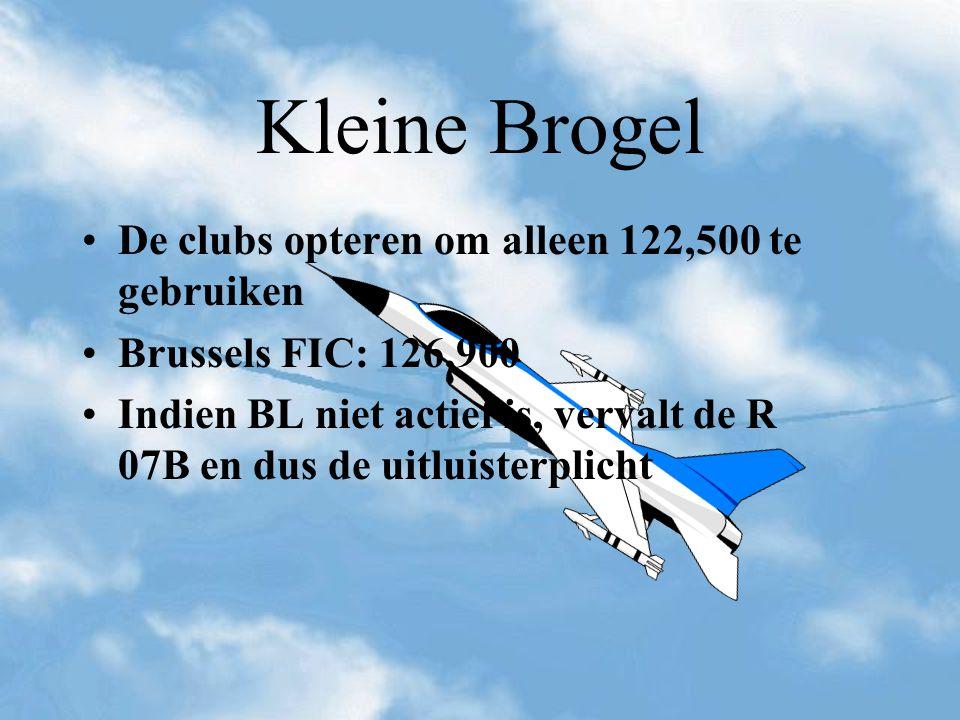 Kleine Brogel De clubs opteren om alleen 122,500 te gebruiken Brussels FIC: 126,900 Indien BL niet actief is, vervalt de R 07B en dus de uitluisterpli