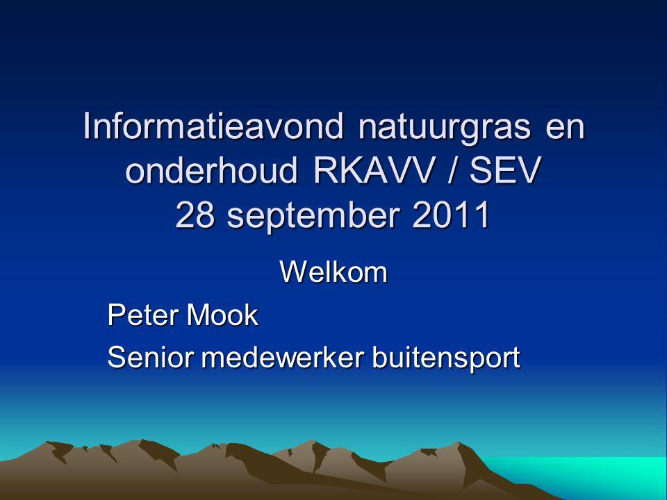 Informatieavond natuurgras en onderhoud RKAVV / SEV 28 september 2011 Welkom Peter Mook Senior medewerker buitensport