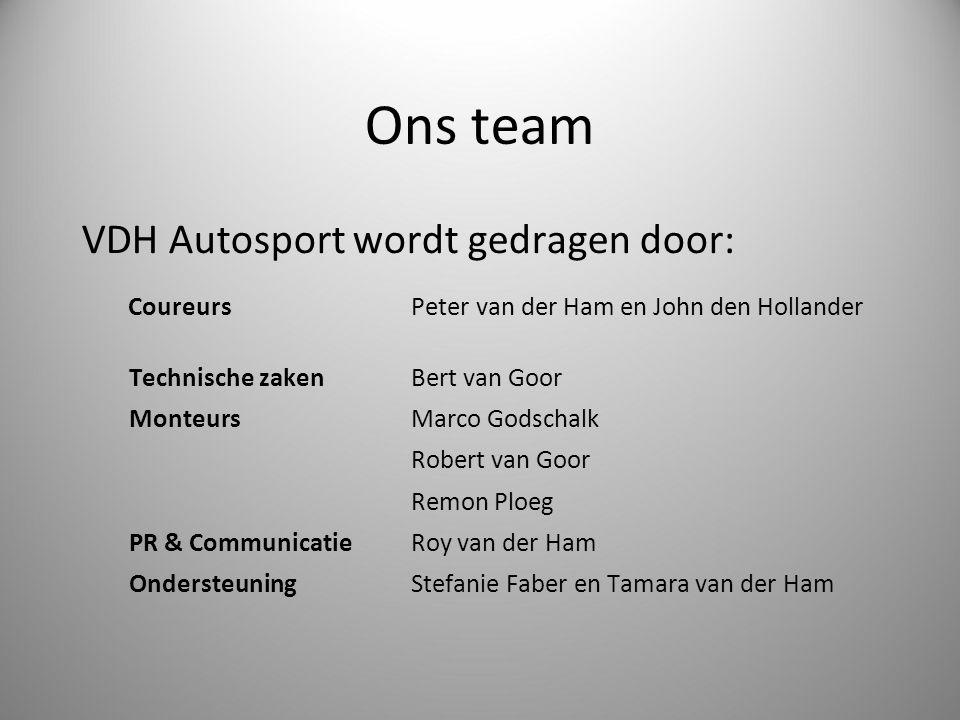 Ons team VDH Autosport wordt gedragen door: CoureursPeter van der Ham en John den Hollander Technische zaken Bert van Goor MonteursMarco Godschalk Rob