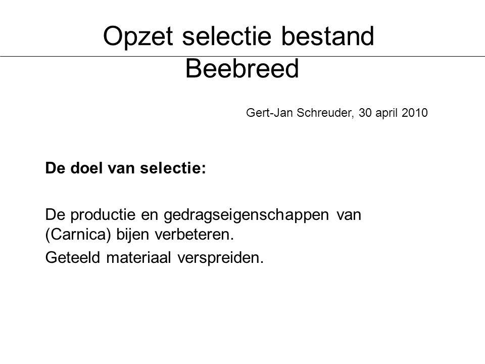 Opzet selectie bestand Beebreed De doel van selectie: De productie en gedragseigenschappen van (Carnica) bijen verbeteren.