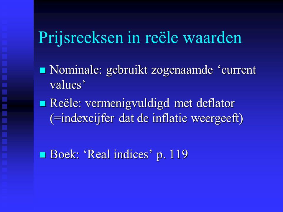 Prijsreeksen in reële waarden Nominale: gebruikt zogenaamde 'current values' Nominale: gebruikt zogenaamde 'current values' Reële: vermenigvuldigd met