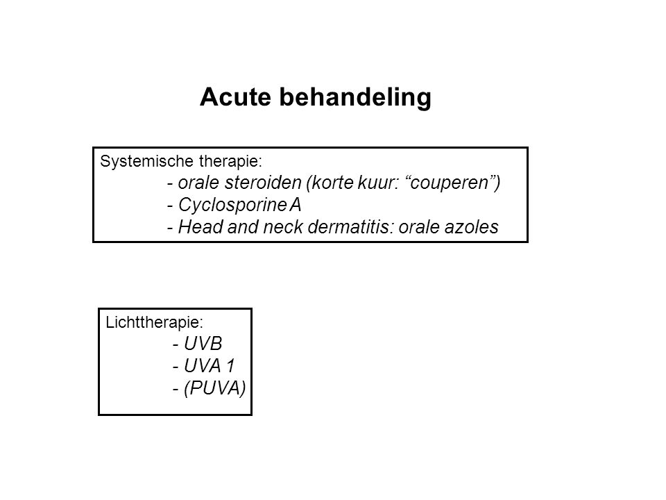 "Acute behandeling Systemische therapie: - orale steroiden (korte kuur: ""couperen"") - Cyclosporine A - Head and neck dermatitis: orale azoles Lichtther"