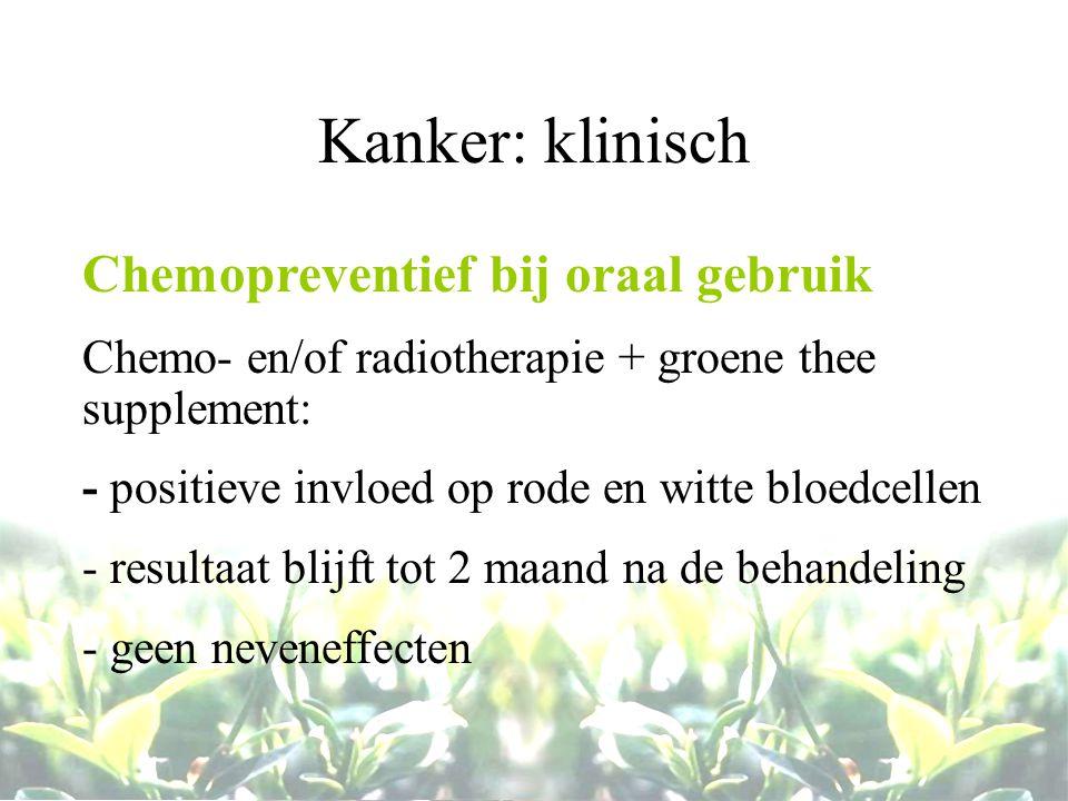 Kanker: klinisch Chemopreventief bij oraal gebruik Chemo- en/of radiotherapie + groene thee supplement: - positieve invloed op rode en witte bloedcell