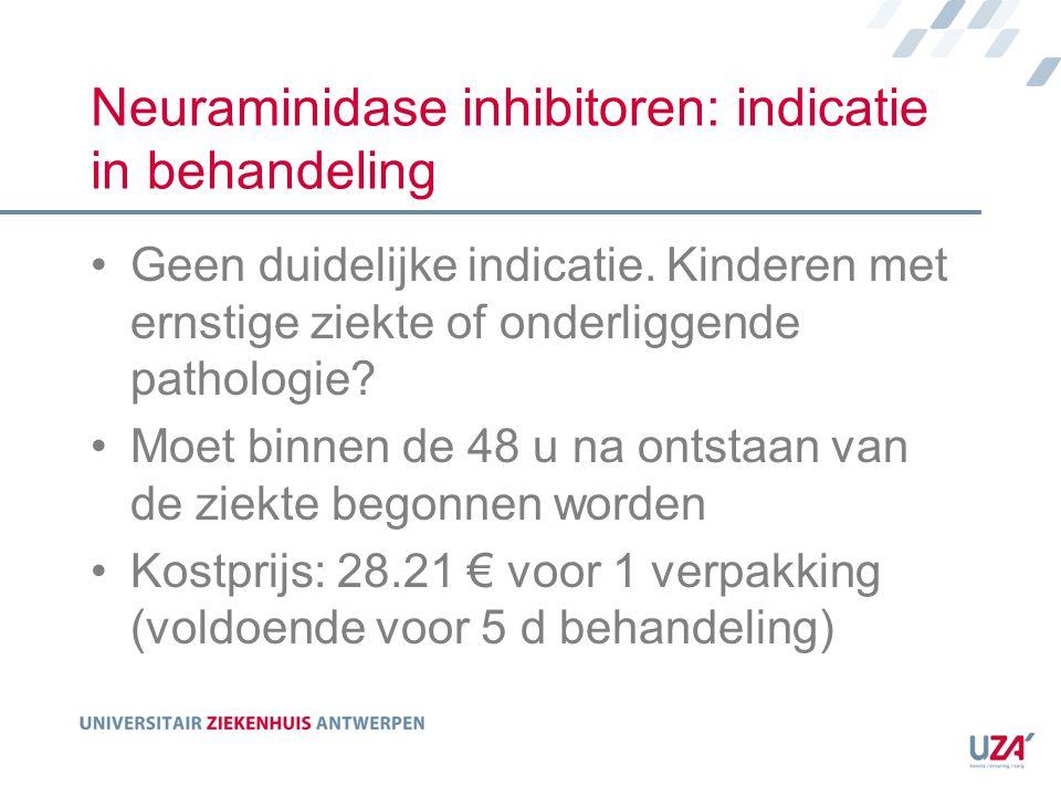 Neuraminidase inhibitoren: indicatie in behandeling Geen duidelijke indicatie. Kinderen met ernstige ziekte of onderliggende pathologie? Moet binnen d