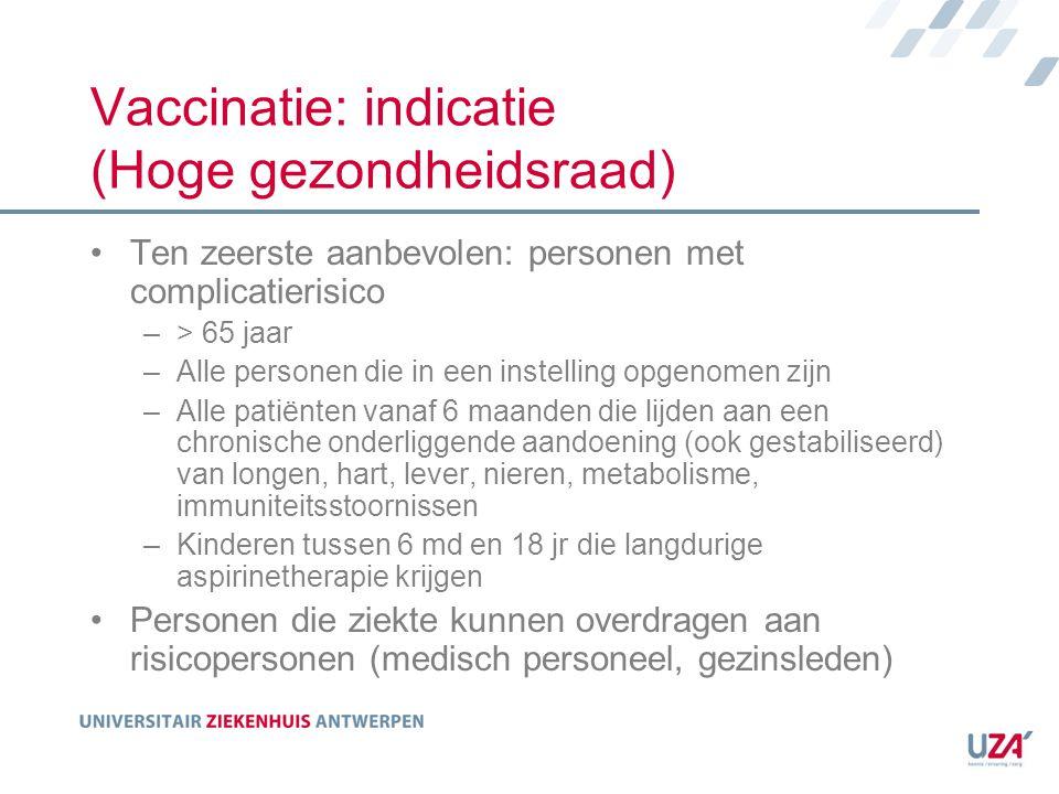 Vaccinatie: indicatie (Hoge gezondheidsraad) Ten zeerste aanbevolen: personen met complicatierisico –> 65 jaar –Alle personen die in een instelling op
