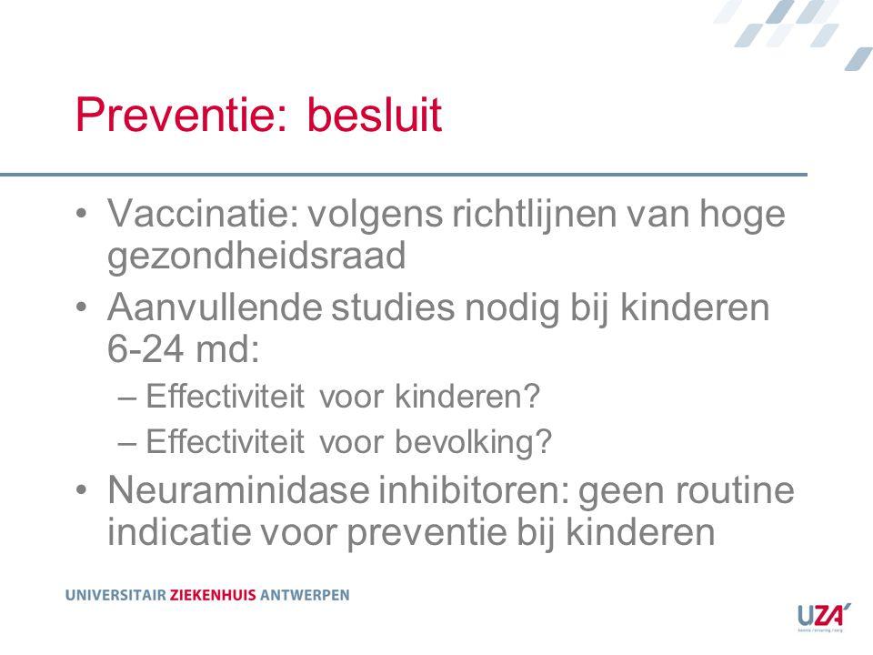 Preventie: besluit Vaccinatie: volgens richtlijnen van hoge gezondheidsraad Aanvullende studies nodig bij kinderen 6-24 md: –Effectiviteit voor kinder