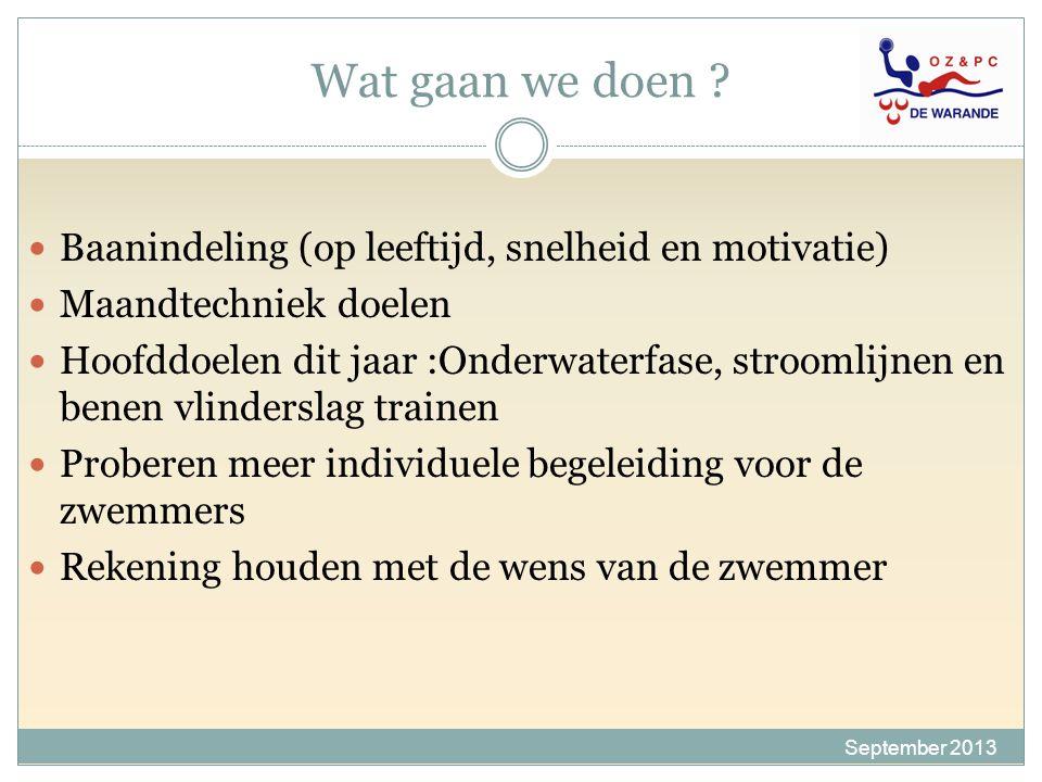 Wat gaan we doen ? September 2013 Baanindeling (op leeftijd, snelheid en motivatie) Maandtechniek doelen Hoofddoelen dit jaar :Onderwaterfase, strooml