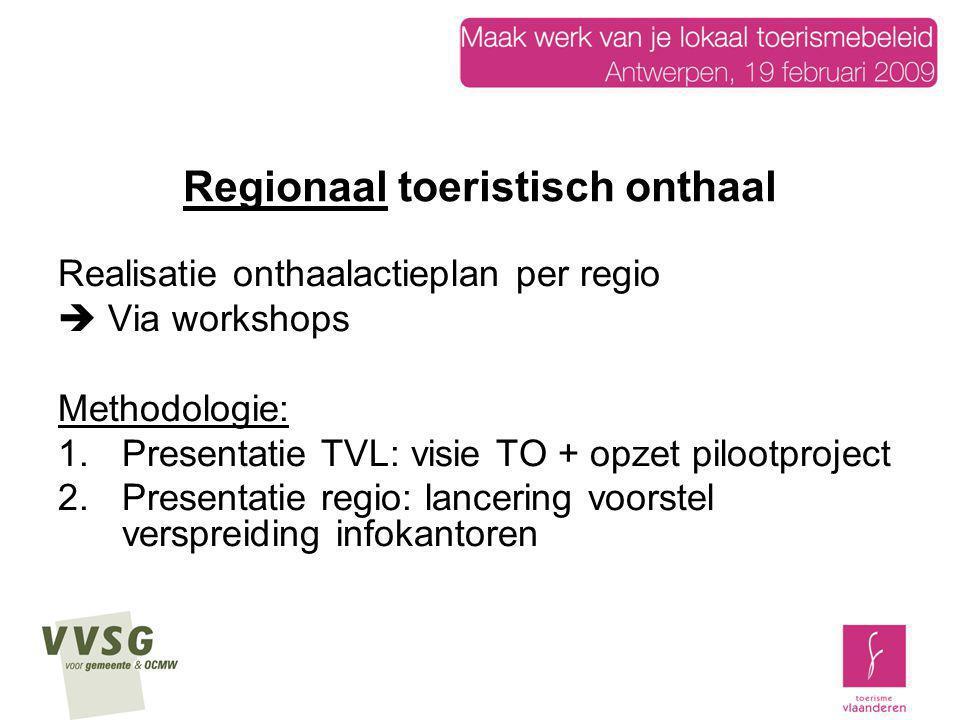 Regionaal toeristisch onthaal Realisatie onthaalactieplan per regio  Via workshops Methodologie: 1.Presentatie TVL: visie TO + opzet pilootproject 2.