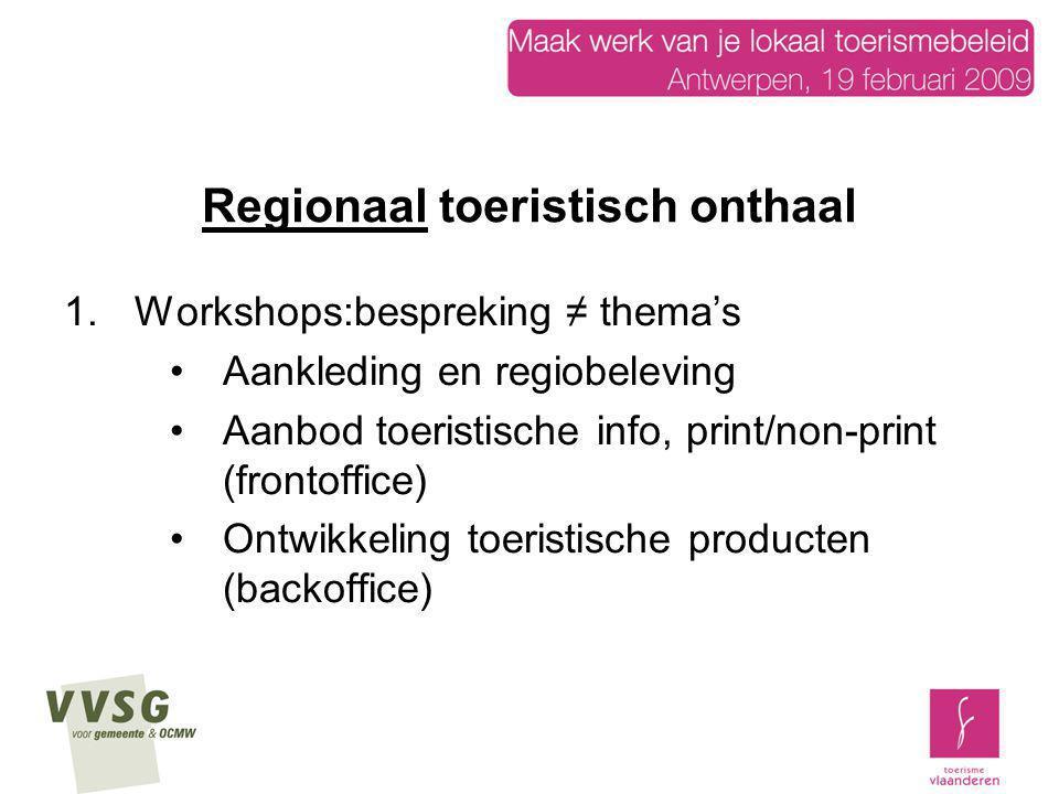 Regionaal toeristisch onthaal 1.Workshops:bespreking ≠ thema's Aankleding en regiobeleving Aanbod toeristische info, print/non-print (frontoffice) Ont