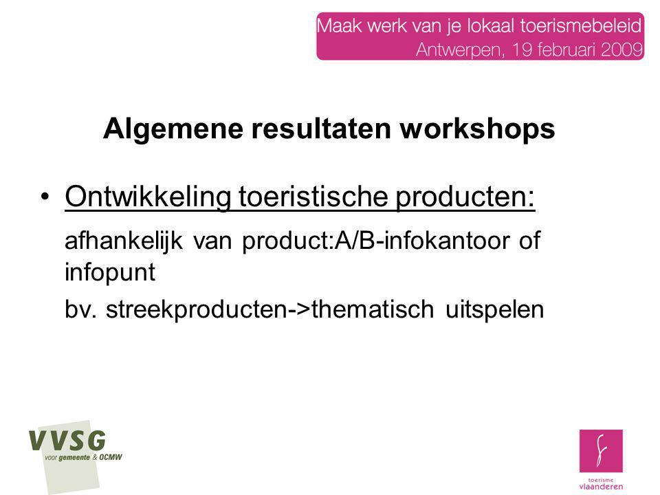 Algemene resultaten workshops Ontwikkeling toeristische producten: afhankelijk van product:A/B-infokantoor of infopunt bv. streekproducten->thematisch