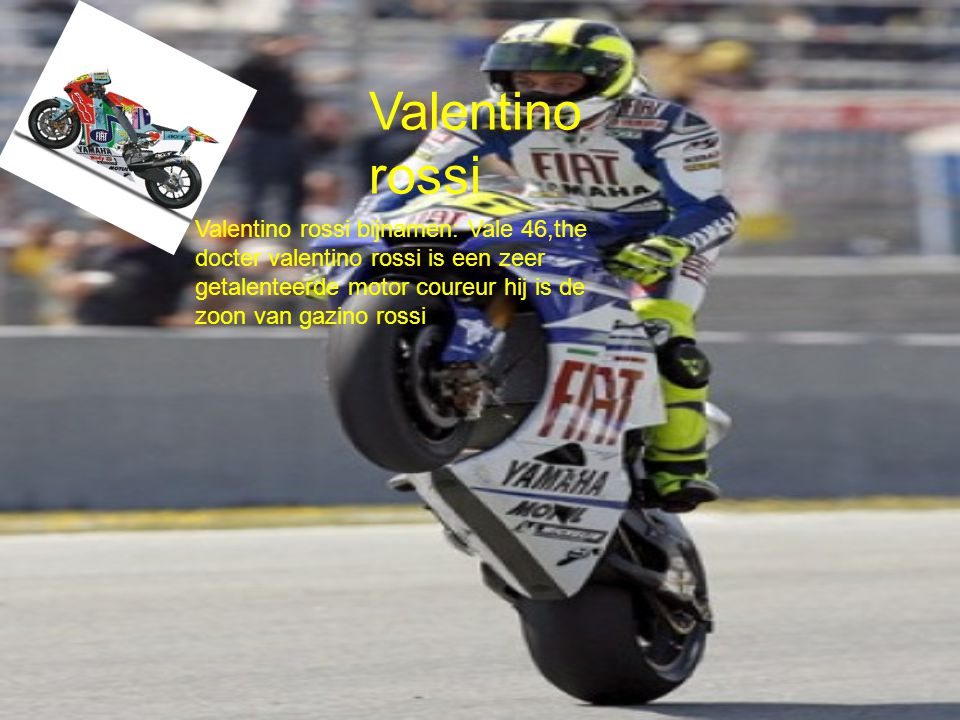 Valentino rossi Valentino rossi bijnamen: Vale 46,the docter valentino rossi is een zeer getalenteerde motor coureur hij is de zoon van gazino rossi