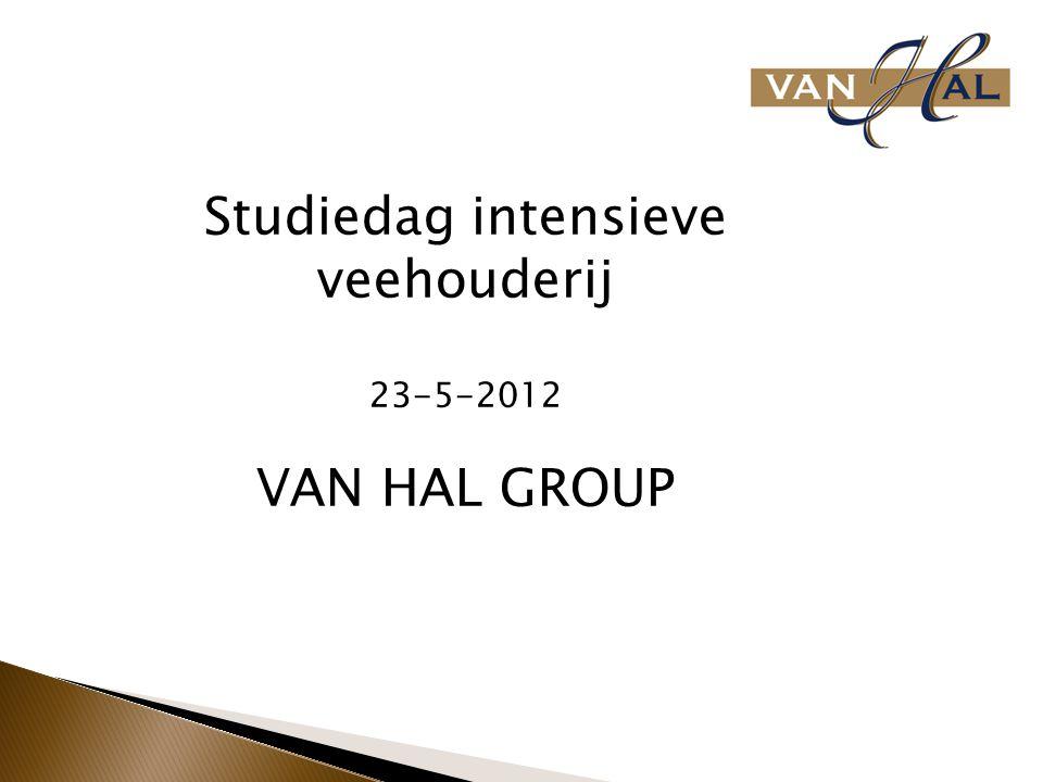 Studiedag intensieve veehouderij 23-5-2012 VAN HAL GROUP