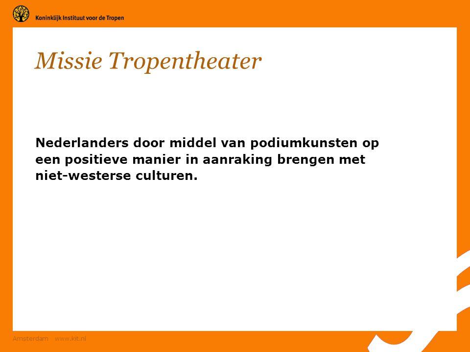 Amsterdam www.kit.nl Missie Tropentheater Nederlanders door middel van podiumkunsten op een positieve manier in aanraking brengen met niet-westerse cu